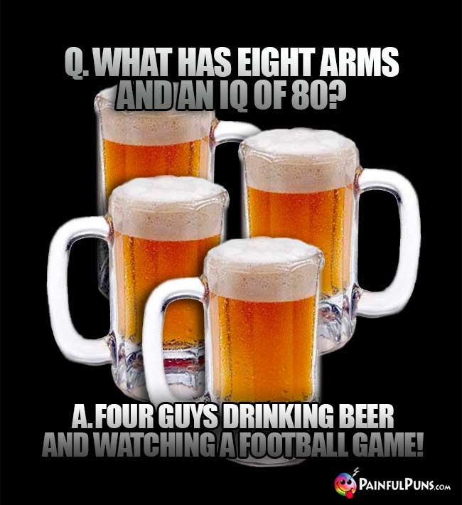 Beer mugs ask: What has eight arms and an IQ of 80? Four guys drinking beer and watching a football game!