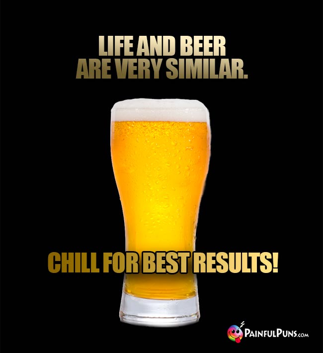 Beer glass quips: Life and beer are veryy similar. Chill for best results!