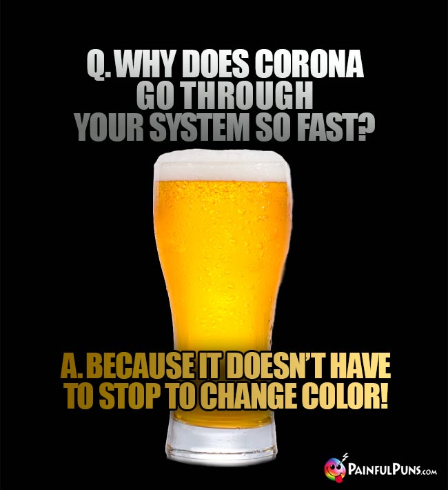 Beer glass asks: Why does corona go through your system so fast? A. Becuase it doesn't have to stop to change color!