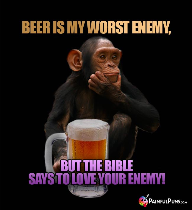 Chimp says: Beer is my worst enemy, but the Bible says to love your enemy!