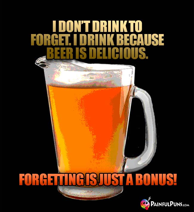 Pitcher of beer says: I don't drink to forget. I drink beause beer is delicious. Forgetting is just a bonus!