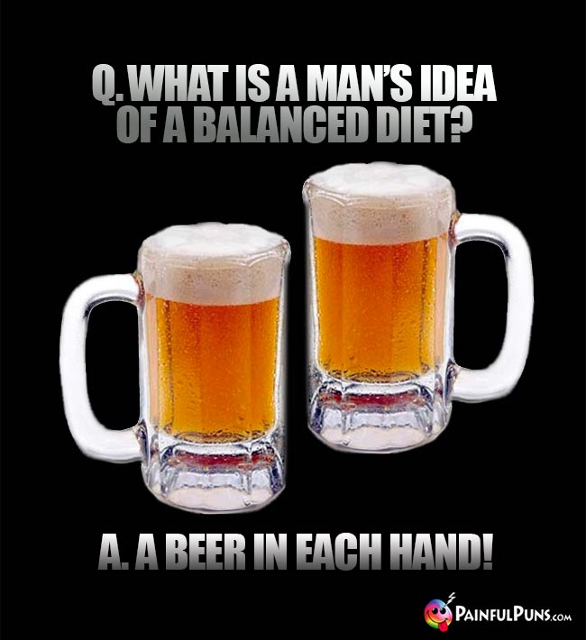 Bar riddle: What is a man's idea of a balanced diet? A. A beer in each hand!
