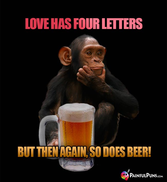Chimp says: Love has four letters, but then again, so does beer!