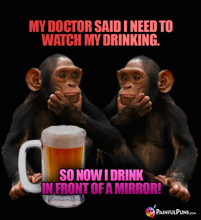 Chimp joshes: My doctor said I need to watch my drinking. So now I drink in front of a mirror!