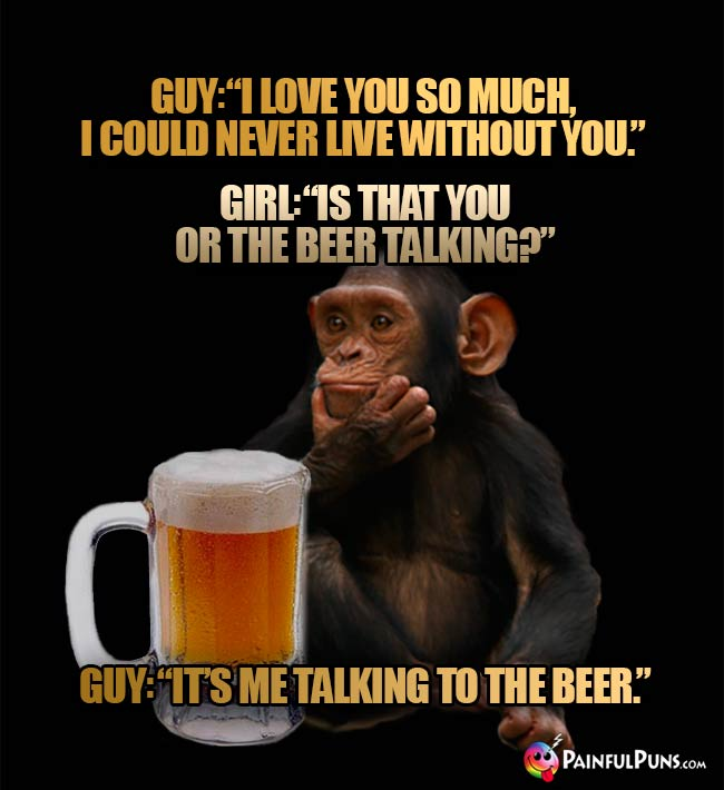 Guy: I love you so much. I could never live without you. Girl: Is tha you or the beer talking? Guy: It's me talking to the beer.