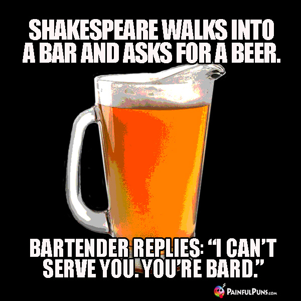 "Shakespeare walks into a bar and asks for a beer. Bartender replies: ""I can't serve you. You're Bard."""