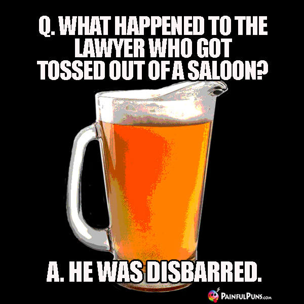 Q. What happened to the lawyer who got tossed out of a saloon? A. He was disbarred.