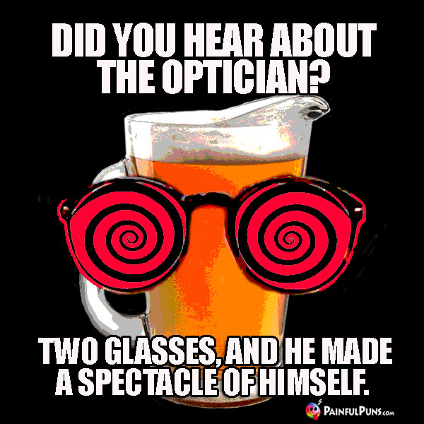 Did you hear about the opticican? Two glasses, and he made a spectacle of himself.