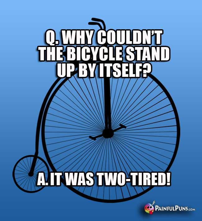Q. Why couldn't the bicycle stand up by itself? A It was two-tired!