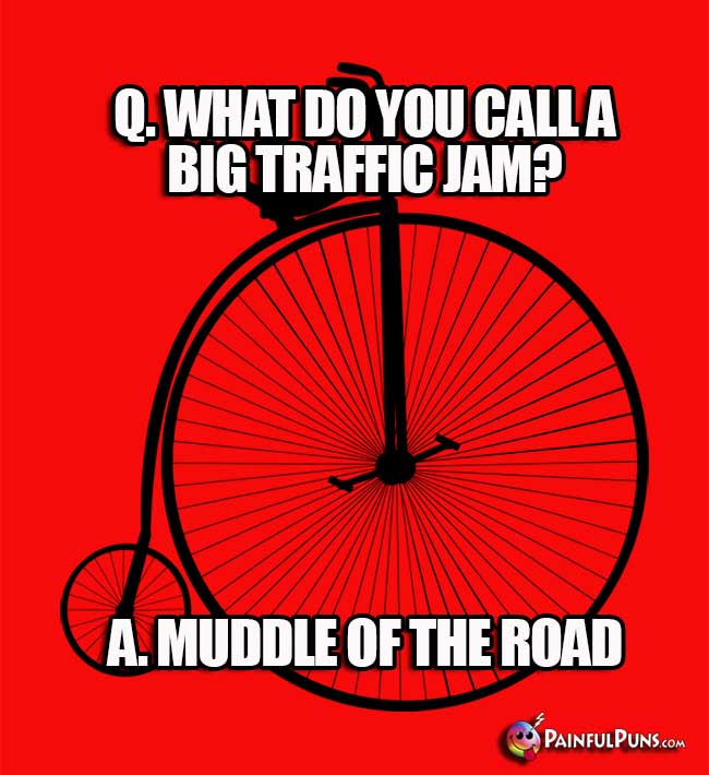 Q. What do you call a big traffic jam? A. Muddle of the road