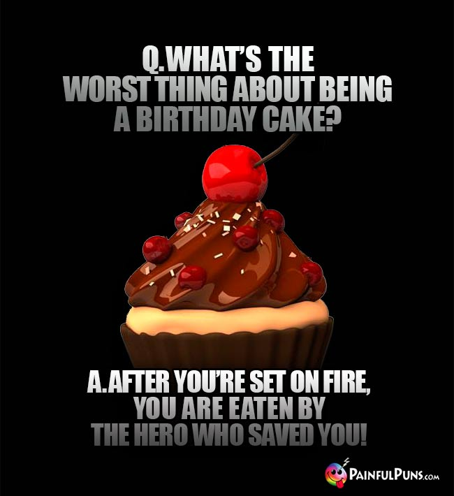Q. What's the worst thing about being a birthday cake? A. After you're set on fire, you are eaten by the hero who saved you!
