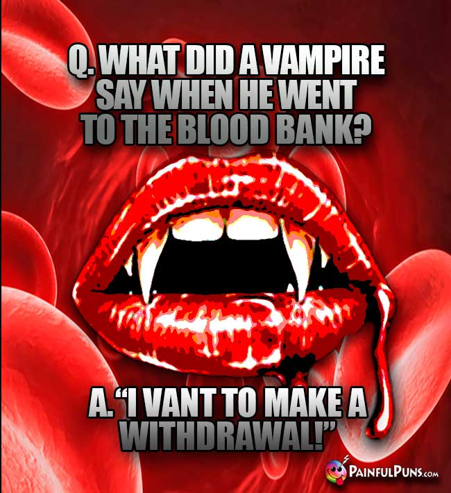 What did a vampire say when he went to the blood bank? A. I vant to make a withdrawal!