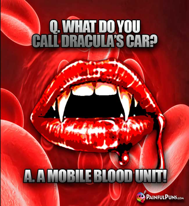 Q. What do you call Dracula's car? A. A mobile blood unit!