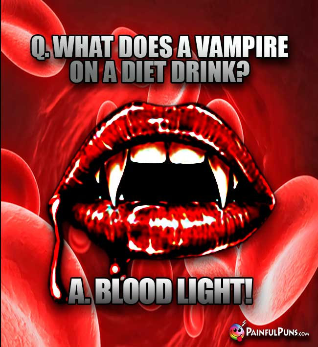 Q. What does a vampire on a diet drink? A. Blood Light!