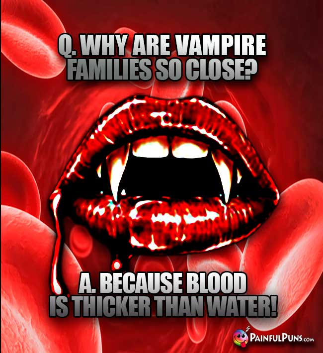 Q. Why are vampire families so close? A. Because blood is thicker than water!