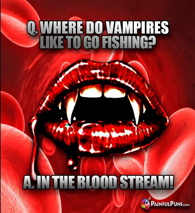 Q. Whare do vampires like to go fishing? A. In the blood stream!