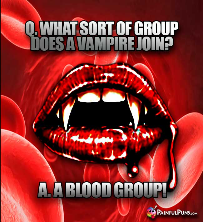 Q. What sort of group does a vampire join? A. A Blood Group!