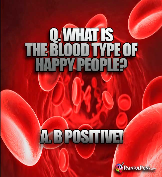 Q. What is the blood type of happy people? A. B Positive!
