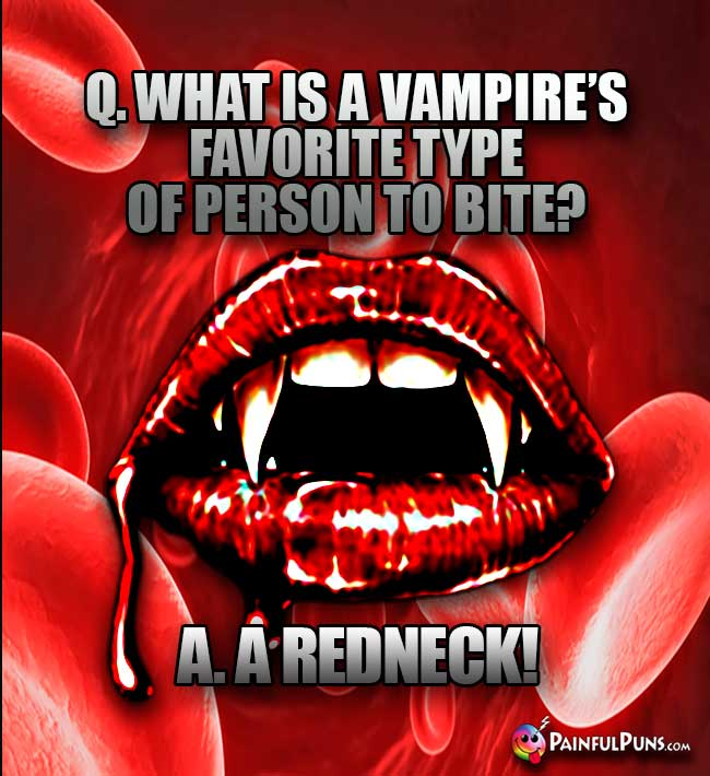 Q. What is a vampire's favorite type of person to bite? A. A Redneck!