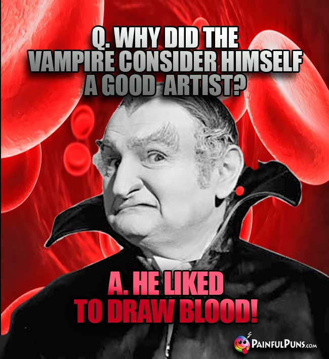 Q. Why did the vampire consider hiself a good artist? A. He like to draw blood!