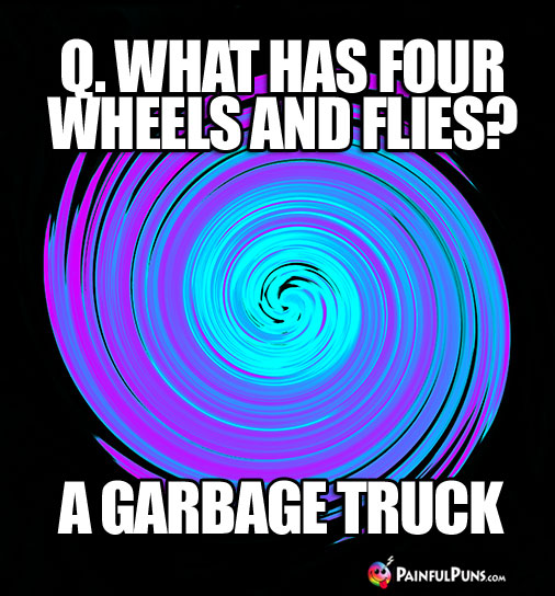 Q. What has four wheels and flies? A Garbage Truck