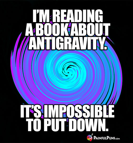 I'm reading a book about gravity. It's impossible to put down.