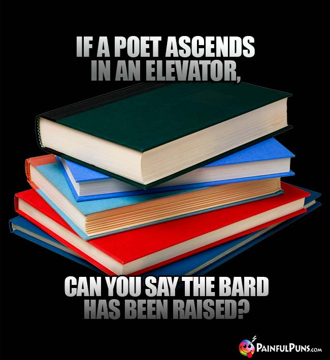 If a poet ascends in an elevator, can you say the bard has been raised?