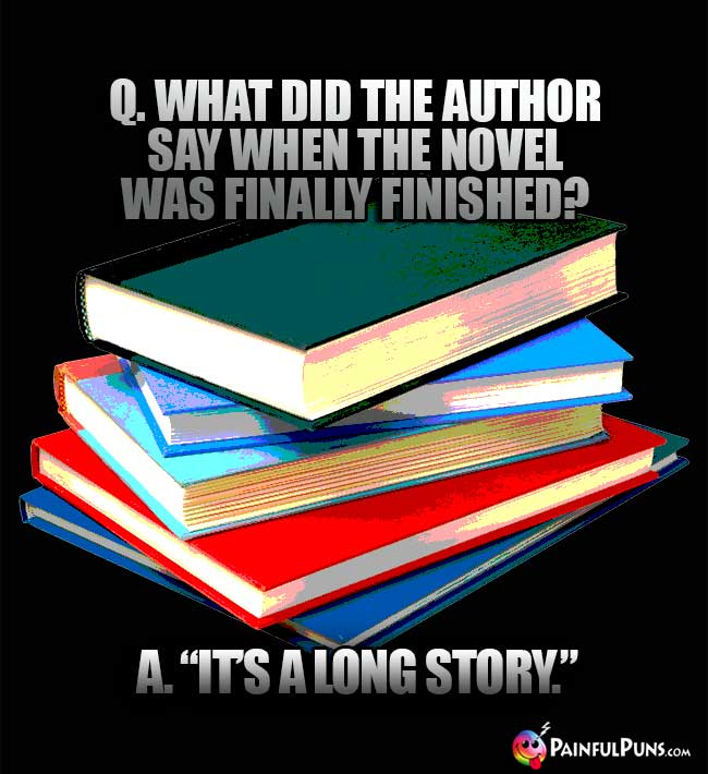"Q. What did the author say when the novel was finally finished? A. ""It's a long story."""