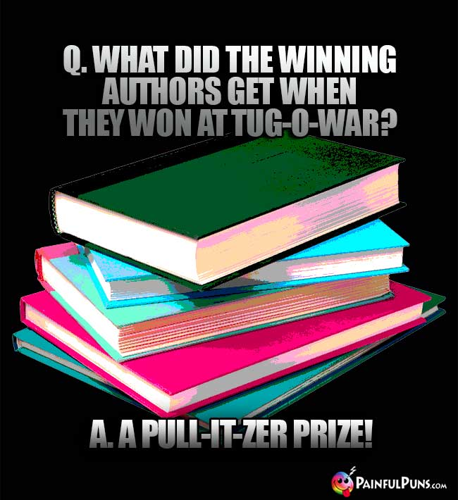 Q. What did the winning authors get when they won at tug-o-war? A. A Pull-it-zer prize!