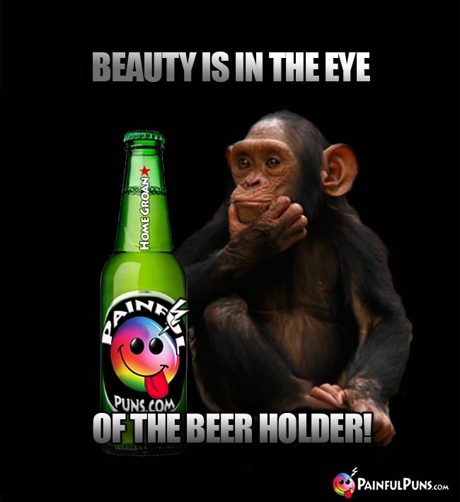Chimp looking at beer bottle says: Beauty is in the eye of the beer holder!