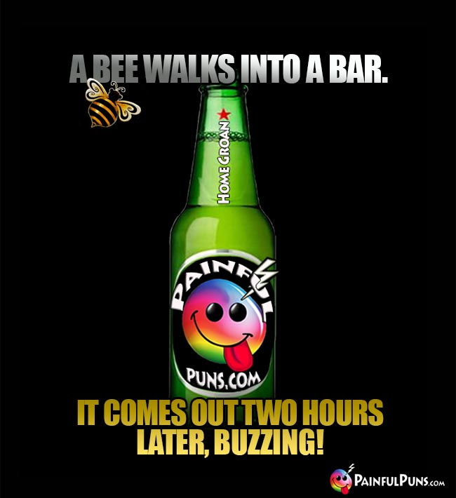 Bar joke: A bee walks into a bar. It comes out two hours later, buzzing!