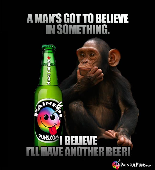 Chimp remarks: A man's got to believe in something. I believe I'll have another beer!