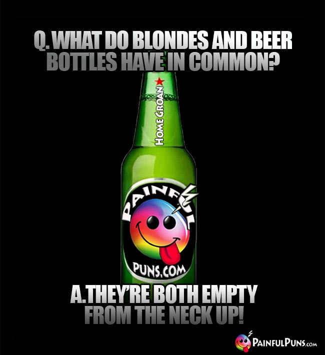 Drinking riddle: What do blondes and beer bottles have in common? A. They're both empty from the neck up!