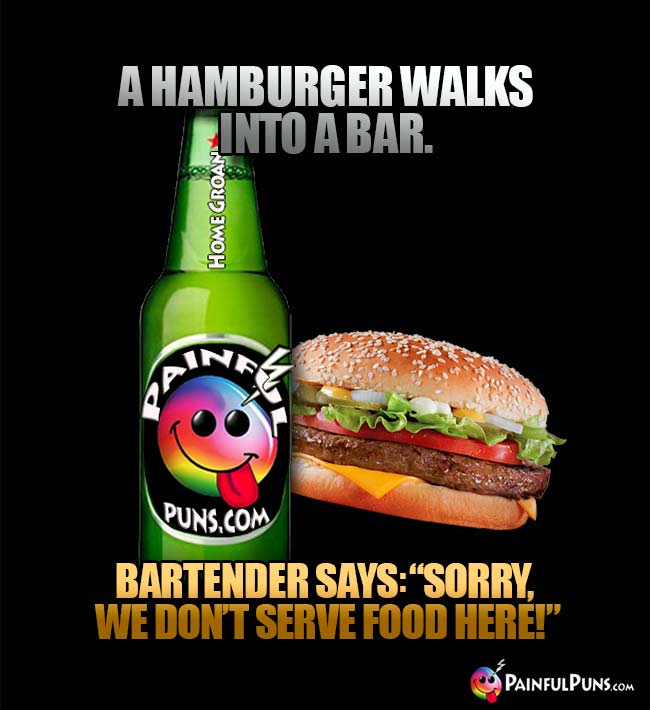 "Bar joke: A hamburger walks into a bar. Bartender says: ""Sorry, we don't serve food here!"""