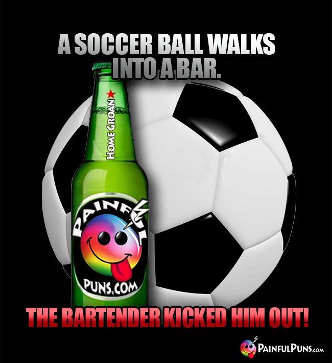 Sports bar joke: A soccer ball walks into a bar. The bartender kicked him out!