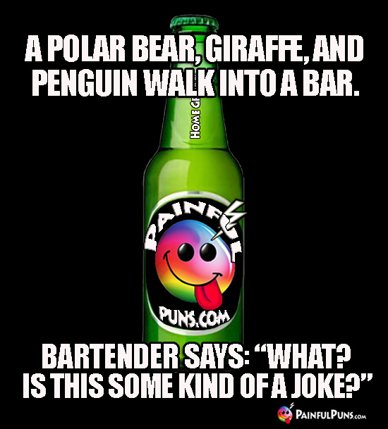 "A polar bear, giraffe, and penguin walk into a bar. Bartender says: ""What"" Is this some kind of a joke?"""