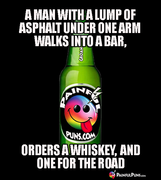A man with a lump of asphalt under one arm walks into a bar, orders a whiskey, and one for the road.