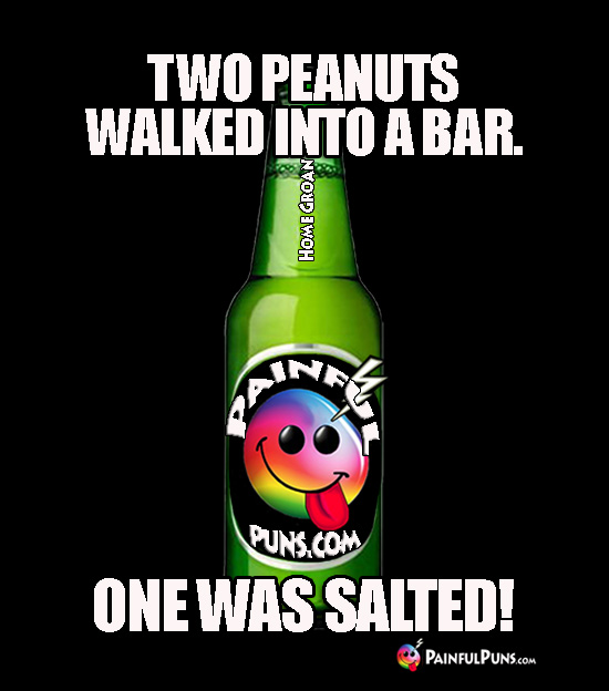 Two peanuts walked into a bar. One was salted!