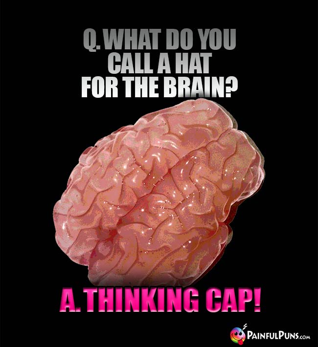 Q. What do you call a hat for the brain? A. Thinking cap!
