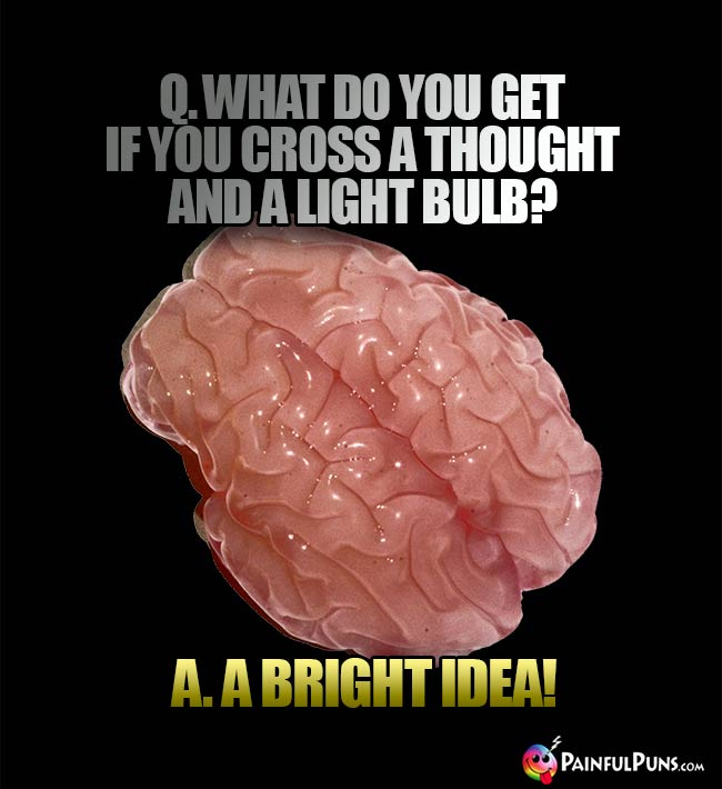 Q. What do you get if you cross a thought and a light bulb? A. A bright idea!
