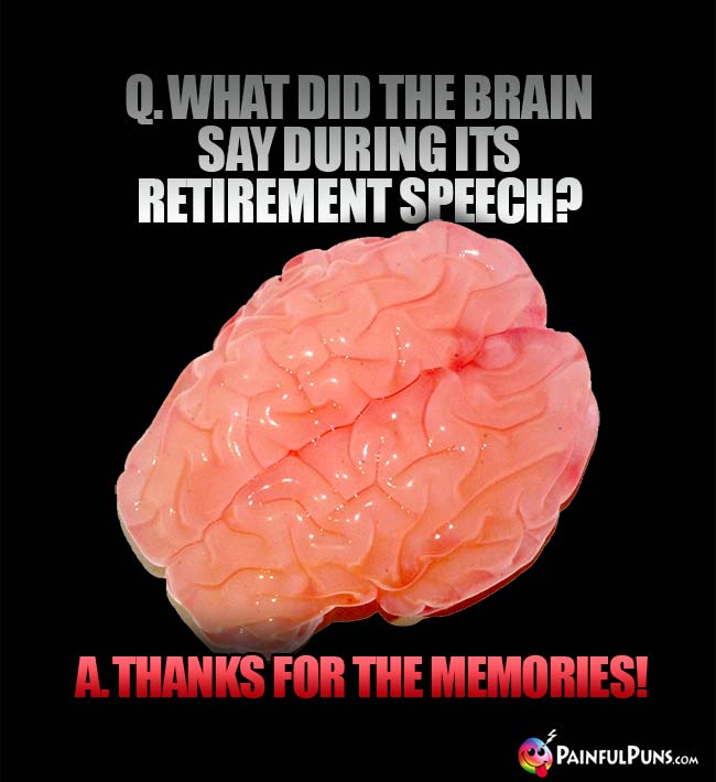 Q. What did the brain say during its retirement speech? A Thanks for the memories!