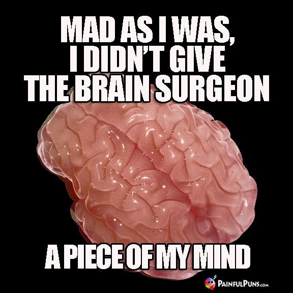 Mad as I was, I didn't give the brain surgeon a piece of my mind.