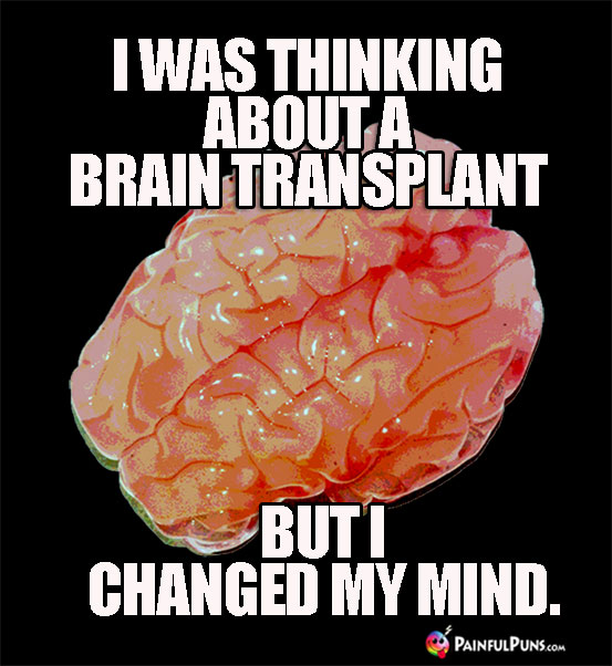 Ghoulish Humor: I was thinking about a brain transplant, but I changed my mind.