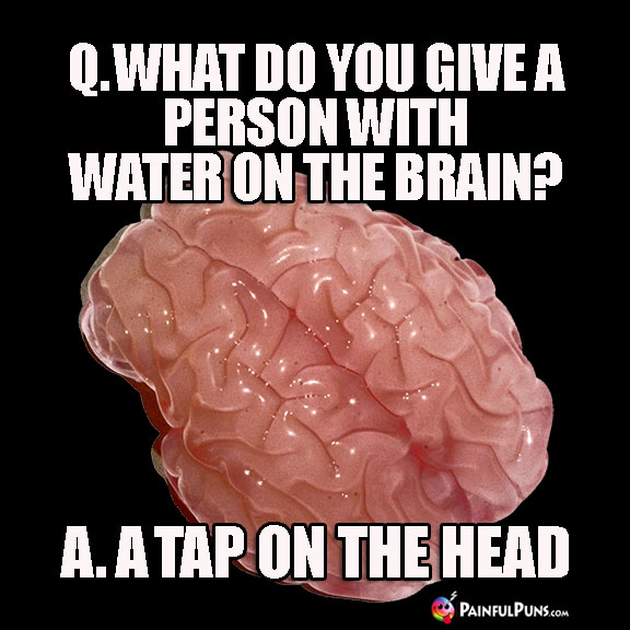 Q. What do you give a person with water on the brain? A. A Tap on the Head.