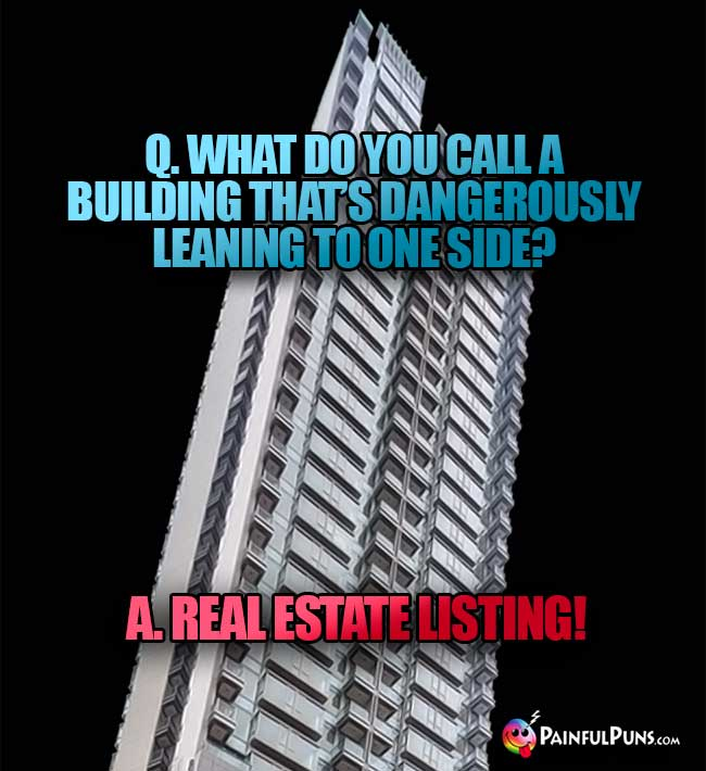 Q. What do you call a building that's dangerously leaning to one side? A. Real estate listing!