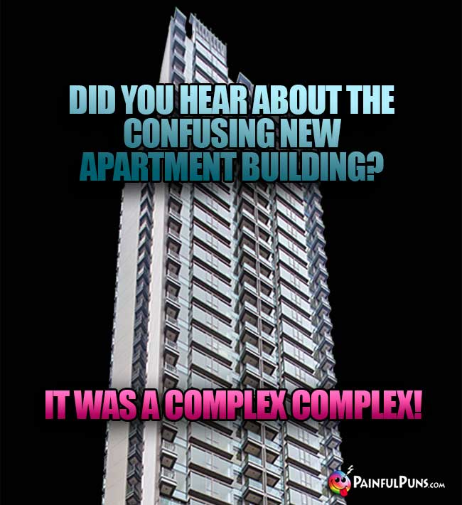 Did you hear about the confusing new apartment building? It was a complex complex!
