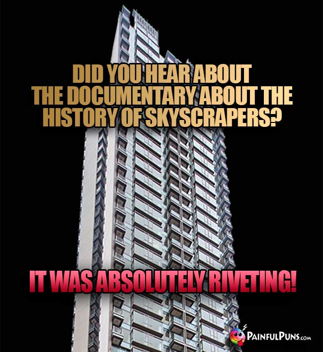 Did you hear about the documentary about the history of skyscrapers? It was absolutely riveting!