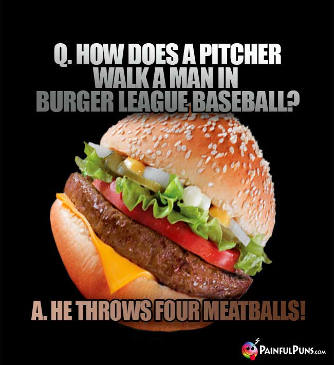 Q. How does a pitcher walk a man in burger league baseball? A. He throws four meatballs!