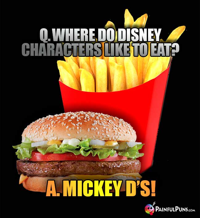 Q. Where do Disney characters like to eat? A. Mickey D's!