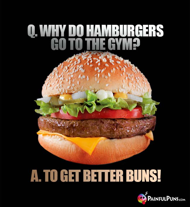 Q. Why do hamburgers go to the gym? A. To get better buns!
